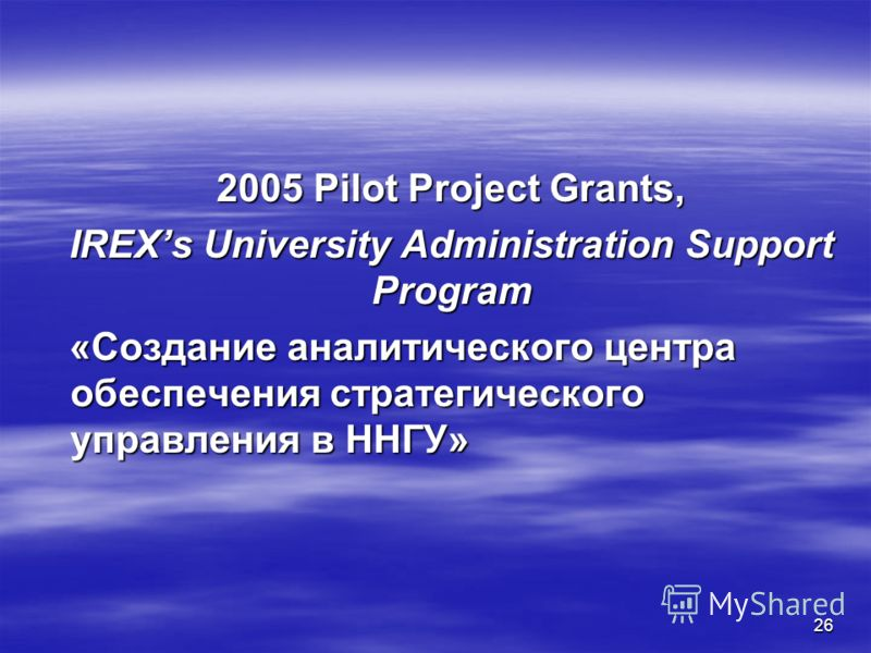 26 2005 Pilot Project Grants, 2005 Pilot Project Grants, IREXs University Administration Support Program IREXs University Administration Support Program «Создание аналитического центра обеспечения стратегического управления в ННГУ» «Создание аналитич