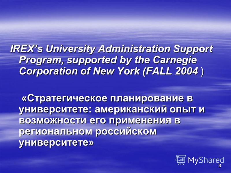 3 IREXs University Administration Support Program, supported by the Carnegie Corporation of New York (FALL 2004 ) «Стратегическое планирование в университете: американский опыт и возможности его применения в региональном российском университете» «Стр