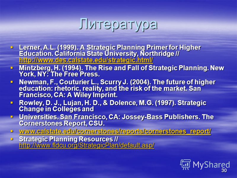 30 Литература Lerner, A.L. (1999). A Strategic Planning Primer for Higher Education. California State University, Northridge // http://www.des.calstate.edu/strategic.html/ Lerner, A.L. (1999). A Strategic Planning Primer for Higher Education. Califor