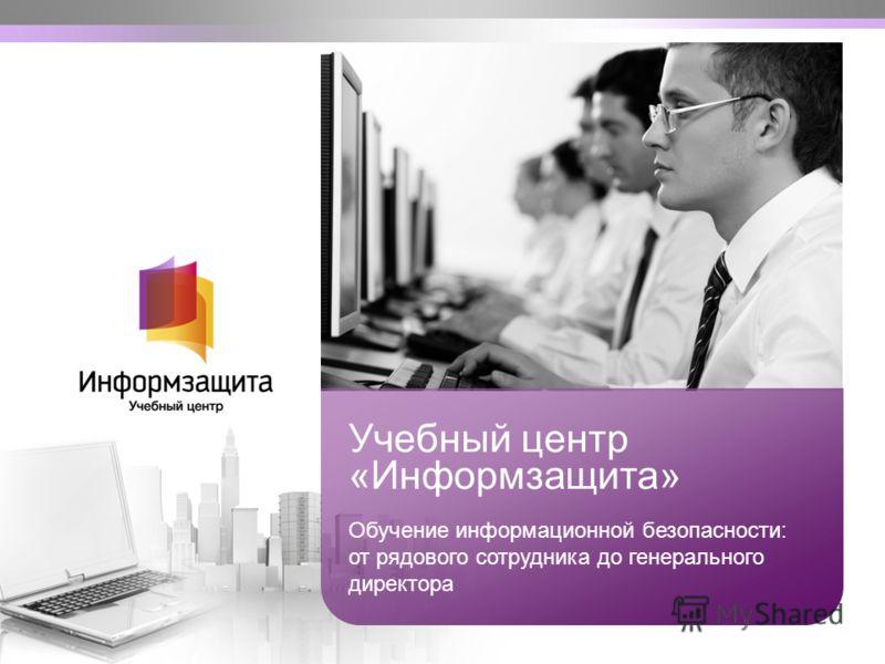 Учебный центр «Информзащита» Обучение информационной безопасности: от рядового сотрудника до генерального директора
