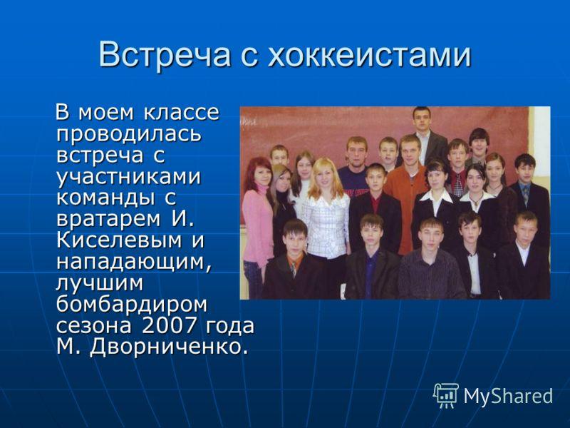 Встреча с хоккеистами В моем классе проводилась встреча с участниками команды с вратарем И. Киселевым и нападающим, лучшим бомбардиром сезона 2007 года М. Дворниченко. В моем классе проводилась встреча с участниками команды с вратарем И. Киселевым и