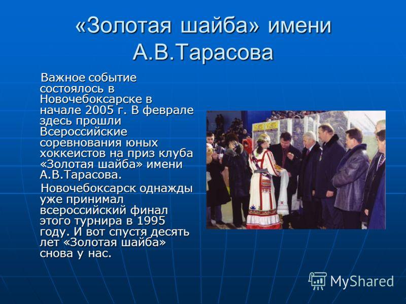 «Золотая шайба» имени А.В.Тарасова Важное событие состоялось в Новочебоксарске в начале 2005 г. В феврале здесь прошли Всероссийские соревнования юных хоккеистов на приз клуба «Золотая шайба» имени А.В.Тарасова. Важное событие состоялось в Новочебокс