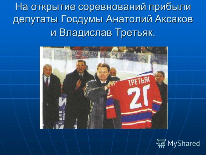 На открытие соревнований прибыли депутаты Госдумы Анатолий Аксаков и Владислав Третьяк.