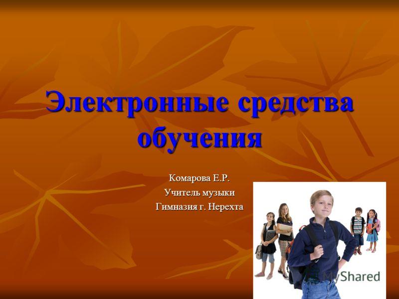 Электронные средства обучения Комарова Е.Р. Учитель музыки Гимназия г. Нерехта