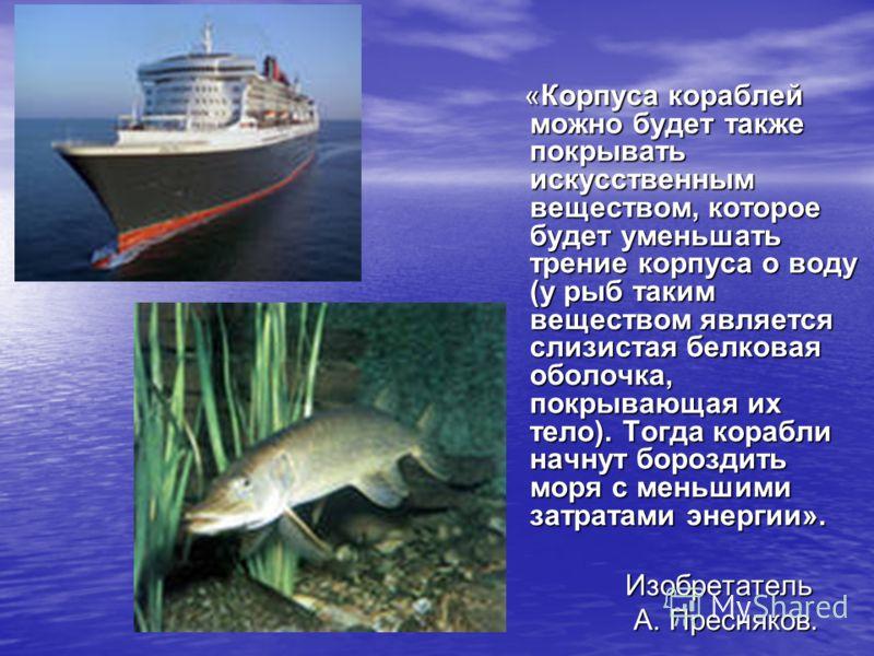 «Корпуса кораблей можно будет также покрывать искусственным веществом, которое будет уменьшать трение корпуса о воду (у рыб таким веществом является слизистая белковая оболочка, покрывающая их тело). Тогда корабли начнут бороздить моря с меньшими зат