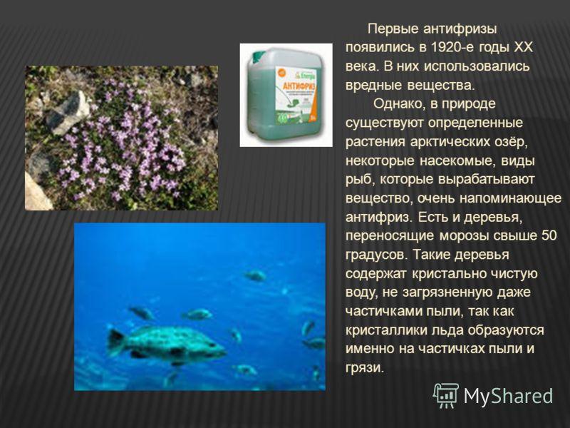Первые антифризы появились в 1920-е годы ХХ века. В них использовались вредные вещества. Однако, в природе существуют определенные растения арктических озёр, некоторые насекомые, виды рыб, которые вырабатывают вещество, очень напоминающее антифриз. Е