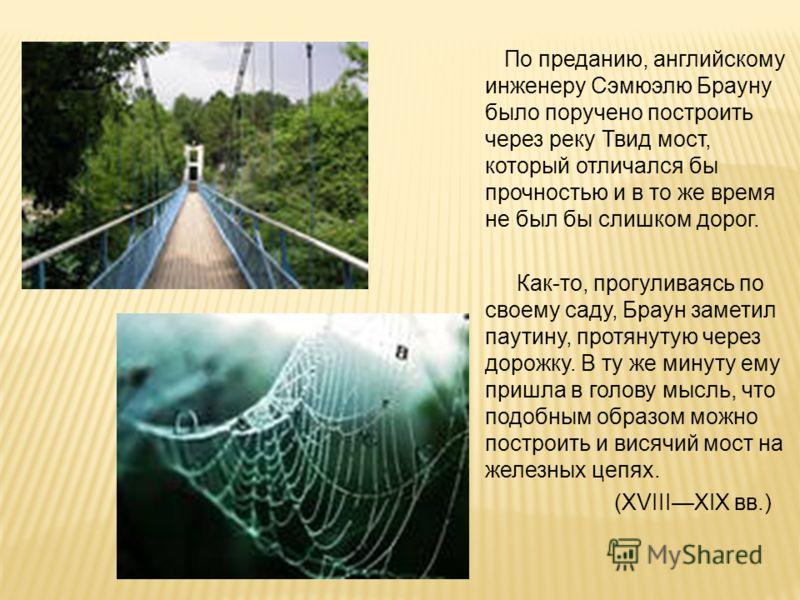 По преданию, английскому инженеру Сэмюэлю Брауну было поручено построить через реку Твид мост, который отличался бы прочностью и в то же время не был бы слишком дорог. Как-то, прогуливаясь по своему саду, Браун заметил паутину, протянутую через дорож