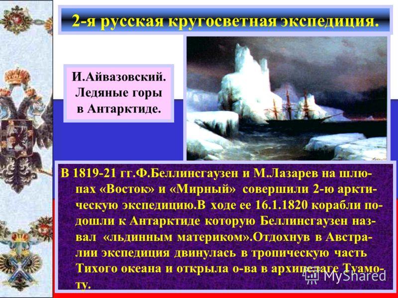 В 1819-21 гг.Ф.Беллинсгаузен и М.Лазарев на шлю- пах «Восток» и «Мирный» совершили 2-ю аркти- ческую экспедицию.В ходе ее 16.1.1820 корабли по- дошли к Антарктиде которую Беллинсгаузен наз- вал «льдинным материком».Отдохнув в Австра- лии экспедиция д