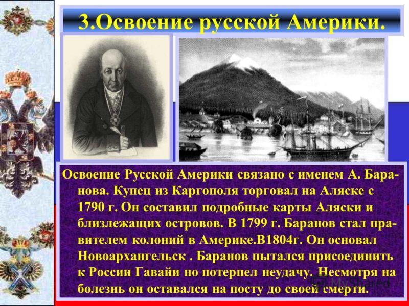 Освоение Русской Америки связано с именем А. Бара- нова. Купец из Каргополя торговал на Аляске с 1790 г. Он составил подробные карты Аляски и близлежащих островов. В 1799 г. Баранов стал пра- вителем колоний в Америке.В1804г. Он основал Новоархангель