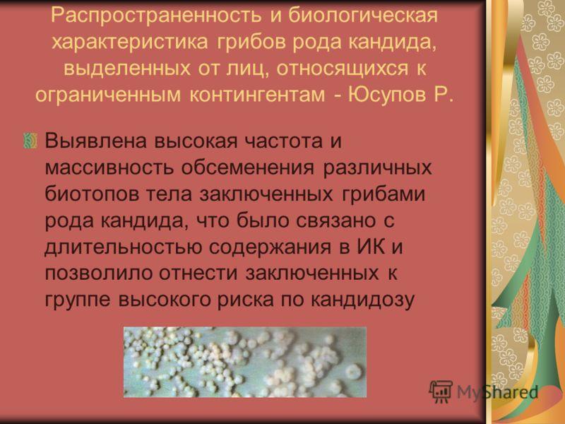 Распространенность и биологическая характеристика грибов рода кандида, выделенных от лиц, относящихся к ограниченным контингентам - Юсупов Р. Выявлена высокая частота и массивность обсеменения различных биотопов тела заключенных грибами рода кандида,