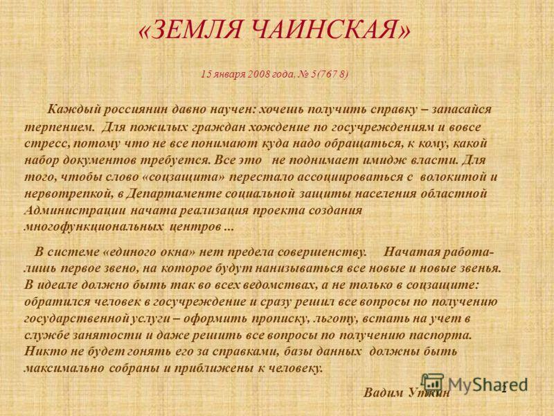 2 «ЗЕМЛЯ ЧАИНСКАЯ» 15 января 2008 года, 5(767 8) Каждый россиянин давно научен: хочешь получить справку – запасайся терпением. Для пожилых граждан хождение по госучреждениям и вовсе стресс, потому что не все понимают куда надо обращаться, к кому, как