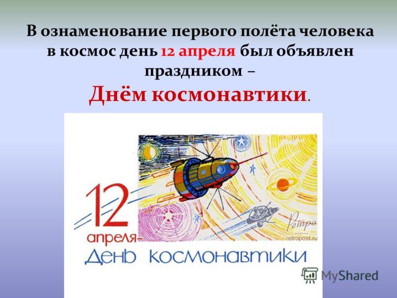 В ознаменование первого полёта человека в космос день 12 апреля был объявлен праздником – Днём космонавтики.