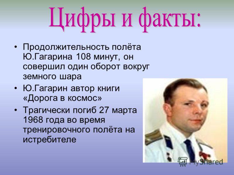 Продолжительность полёта Ю.Гагарина 108 минут, он совершил один оборот вокруг земного шара Ю.Гагарин автор книги «Дорога в космос» Трагически погиб 27 марта 1968 года во время тренировочного полёта на истребителе