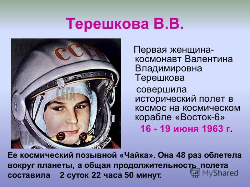 Терешкова В.В. Первая женщина- космонавт Валентина Владимировна Терешкова совершила исторический полет в космос на космическом корабле «Восток-6» 16 - 19 июня 1963 г. Ее космический позывной «Чайка». Она 48 раз облетела вокруг планеты, а общая продол