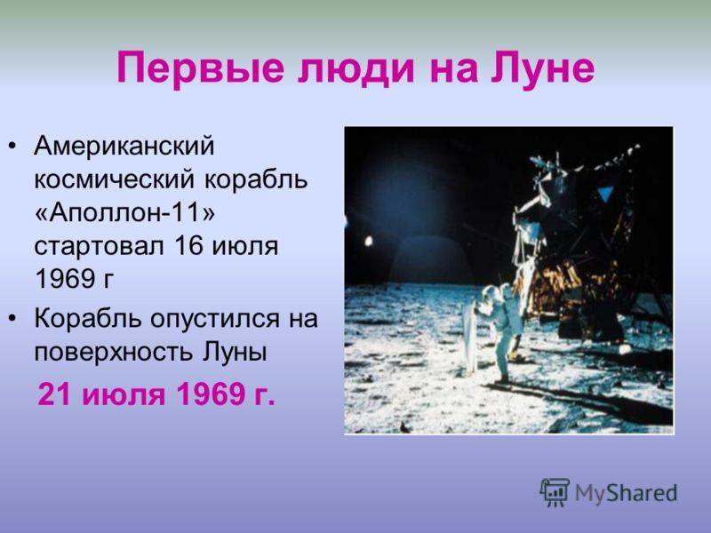 Первые люди на Луне Американский космический корабль «Аполлон-11» стартовал 16 июля 1969 г Корабль опустился на поверхность Луны 21 июля 1969 г.