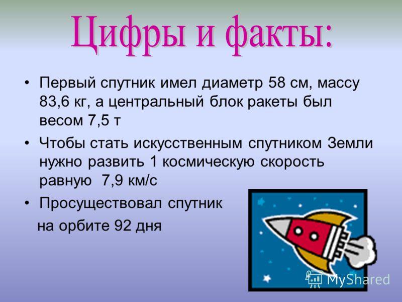 Первый спутник имел диаметр 58 см, массу 83,6 кг, а центральный блок ракеты был весом 7,5 т Чтобы стать искусственным спутником Земли нужно развить 1 космическую скорость равную 7,9 км/с Просуществовал спутник на орбите 92 дня