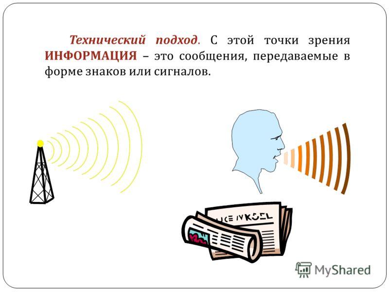 Технический подход. С этой точки зрения ИНФОРМАЦИЯ – это сообщения, передаваемые в форме знаков или сигналов.