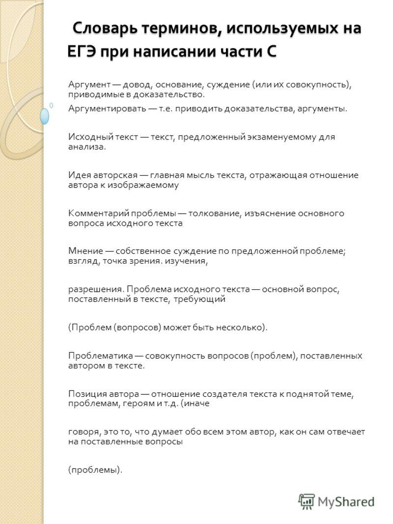 Словарь терминов, используемых на ЕГЭ при написании части С Словарь терминов, используемых на ЕГЭ при написании части С Аргумент довод, основание, суждение ( или их совокупность ), приводимые в доказательство. Аргументировать т. е. приводить доказате