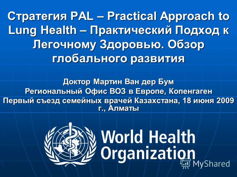 Стратегия PAL – Practical Approach to Lung Health – Практический Подход к Легочному Здоровью. Обзор глобального развития Доктор Мартин Ван дер Бум Региональный Офис ВОЗ в Европе, Копенгаген Первый съезд семейных врачей Казахстана, 18 июня 2009 г., Ал