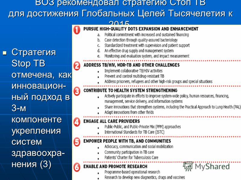 ВОЗ рекомендовал стратегию Стоп TB для достижения Глобальных Целей Тысячелетия к 2015. Стратегия Stop TB отмечена, как инновацион- ный подход в 3-м компоненте укрепления систем здравоохра- нения (3) Стратегия Stop TB отмечена, как инновацион- ный под