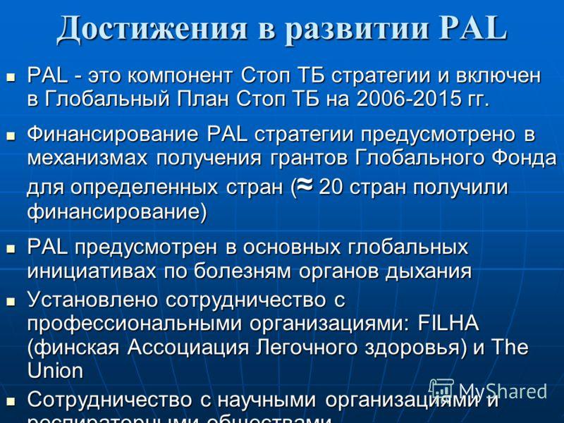 Достижения в развитии PAL PAL - это компонент Стоп ТБ стратегии и включен в Глобальный План Стоп ТБ на 2006-2015 гг. PAL - это компонент Стоп ТБ стратегии и включен в Глобальный План Стоп ТБ на 2006-2015 гг. Финансирование PAL стратегии предусмотрено