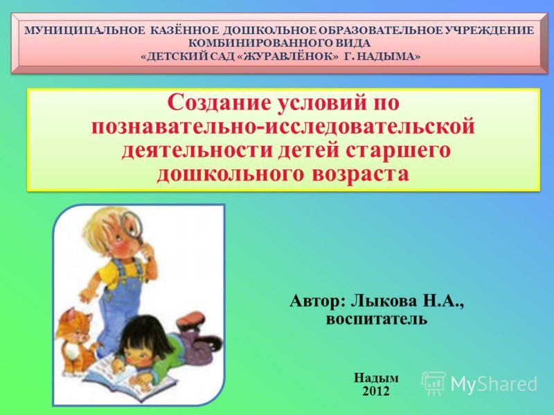 МУНИЦИПАЛЬНОЕ КАЗЁННОЕ ДОШКОЛЬНОЕ ОБРАЗОВАТЕЛЬНОЕ УЧРЕЖДЕНИЕ КОМБИНИРОВАННОГО ВИДА «ДЕТСКИЙ САД «ЖУРАВЛЁНОК» Г. НАДЫМА» Создание условий по познавательно-исследовательской деятельности детей старшего дошкольного возраста Создание условий по познавате