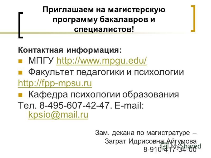 Приглашаем на магистерскую программу бакалавров и специалистов! Контактная информация: МПГУ http://www.mpgu.edu/http://www.mpgu.edu/ Факультет педагогики и психологии http://fpp-mpsu.ru Кафедра психологии образования Тел. 8-495-607-42-47. E-mail: kps