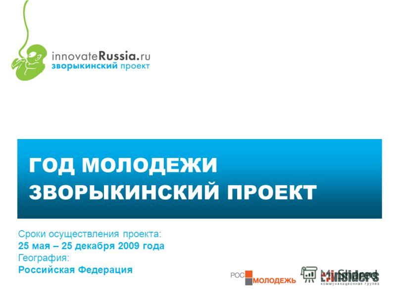 1 ГОД МОЛОДЕЖИ ЗВОРЫКИНСКИЙ ПРОЕКТ Сроки осуществления проекта: 25 мая – 25 декабря 2009 года География: Российская Федерация
