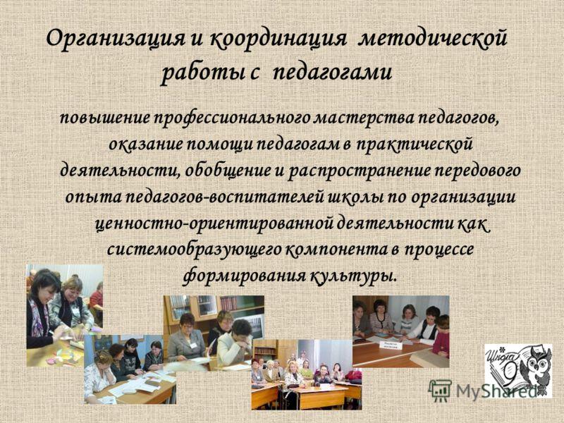 повышение профессионального мастерства педагогов, оказание помощи педагогам в практической деятельности, обобщение и распространение передового опыта педагогов-воспитателей школы по организации ценностно-ориентированной деятельности как системообразу