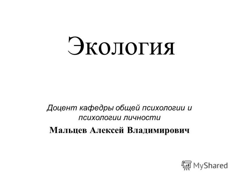 Экология Доцент кафедры общей психологии и психологии личности Мальцев Алексей Владимирович