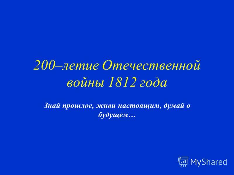200–летие Отечественной войны 1812 года Знай прошлое, живи настоящим, думай о будущем…