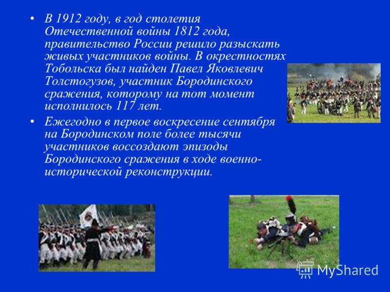 В 1912 году, в год столетия Отечественной войны 1812 года, правительство России решило разыскать живых участников войны. В окрестностях Тобольска был найден Павел Яковлевич Толстогузов, участник Бородинского сражения, которому на тот момент исполнило