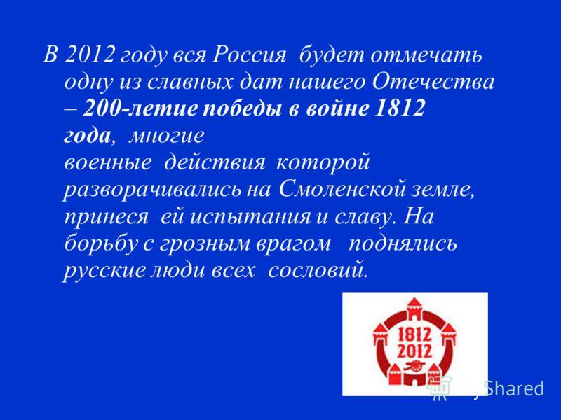 В 2012 году вся Россия будет отмечать одну из славных дат нашего Отечества – 200-летие победы в войне 1812 года, многие военные действия которой разворачивались на Смоленской земле, принеся ей испытания и славу. На борьбу с грозным врагом поднялись р