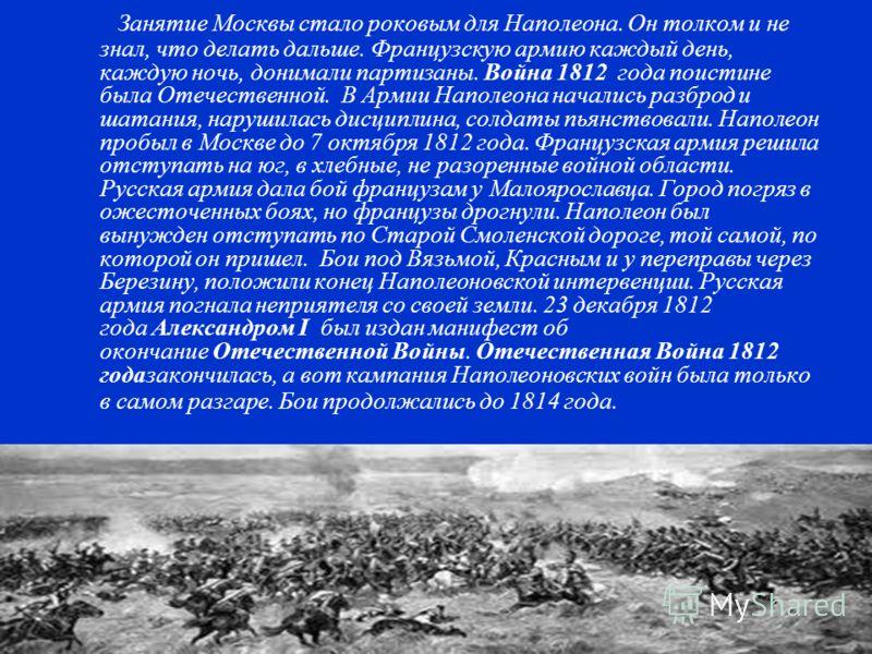 Занятие Москвы стало роковым для Наполеона. Он толком и не знал, что делать дальше. Французскую армию каждый день, каждую ночь, донимали партизаны. Война 1812 года поистине была Отечественной. В Армии Наполеона начались разброд и шатания, нарушилась