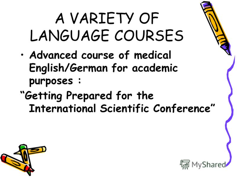 A VARIETY OF LANGUAGE COURSES Advanced course of medical English/German for academic purposes : Getting Prepared for the International Scientific Conference