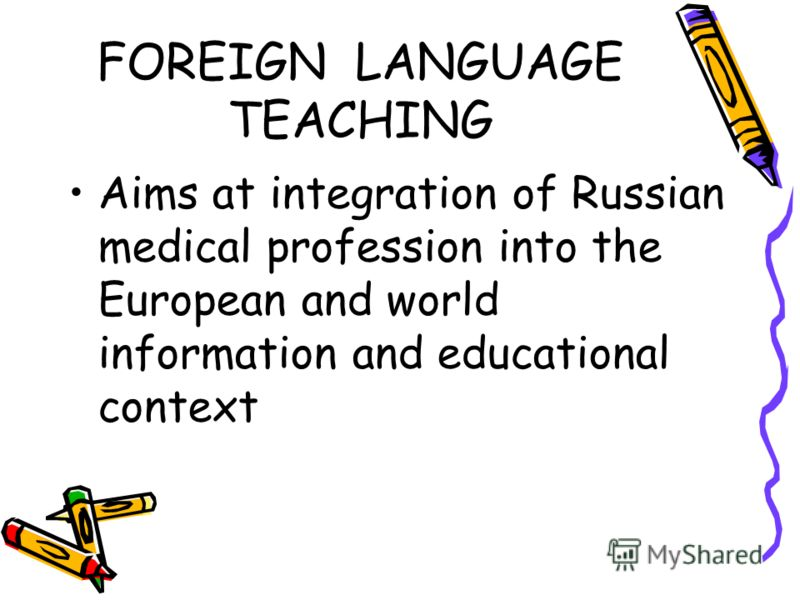 FOREIGN LANGUAGE TEACHING Aims at integration of Russian medical profession into the European and world information and educational context
