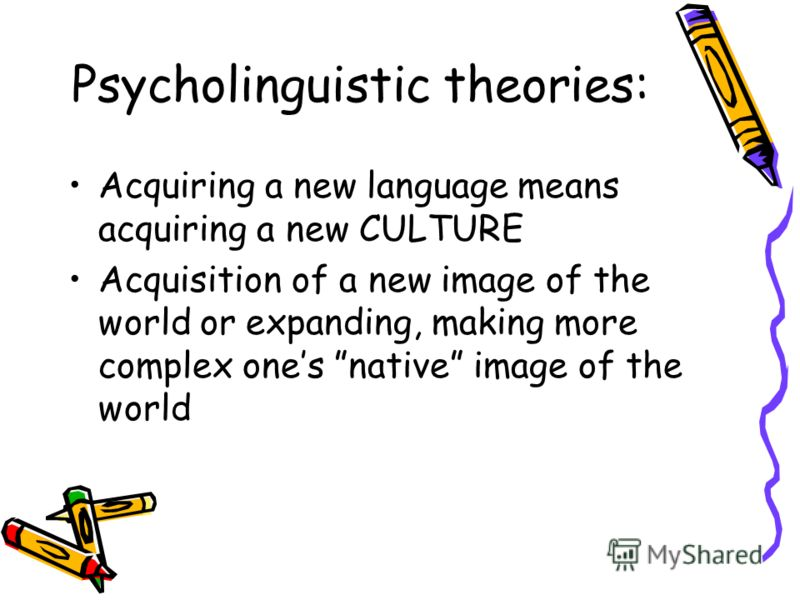 Psycholinguistic theories: Acquiring a new language means acquiring a new CULTURE Acquisition of a new image of the world or expanding, making more complex ones native image of the world