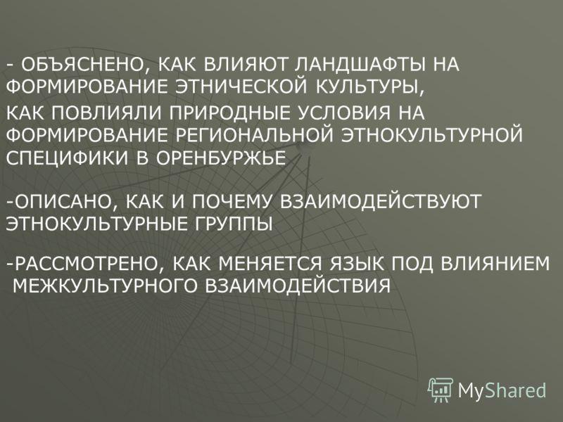 - ОБЪЯСНЕНО, КАК ВЛИЯЮТ ЛАНДШАФТЫ НА ФОРМИРОВАНИЕ ЭТНИЧЕСКОЙ КУЛЬТУРЫ, КАК ПОВЛИЯЛИ ПРИРОДНЫЕ УСЛОВИЯ НА ФОРМИРОВАНИЕ РЕГИОНАЛЬНОЙ ЭТНОКУЛЬТУРНОЙ СПЕЦИФИКИ В ОРЕНБУРЖЬЕ -ОПИСАНО, КАК И ПОЧЕМУ ВЗАИМОДЕЙСТВУЮТ ЭТНОКУЛЬТУРНЫЕ ГРУППЫ -РАССМОТРЕНО, КАК МЕ