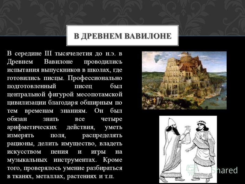 В середине III тысячелетия до н.э. в Древнем Вавилоне проводились испытания выпускников в школах, где готовились писцы. Профессионально подготовленный писец был центральной фигурой месопотамской цивилизации благодаря обширным по тем временам знаниям.