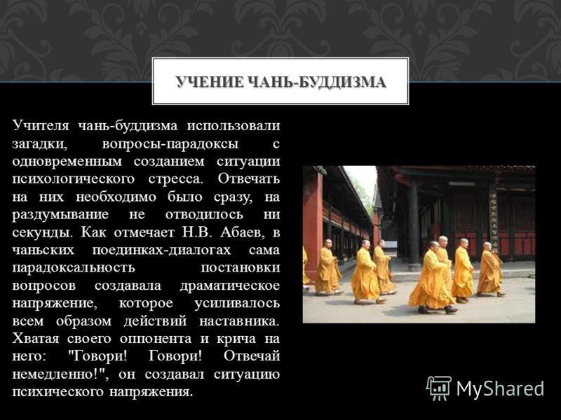 Учителя чань-буддизма использовали загадки, вопросы-парадоксы с одновременным созданием ситуации психологического стресса. Отвечать на них необходимо было сразу, на раздумывание не отводилось ни секунды. Как отмечает Н.В. Абаев, в чаньских поединках-