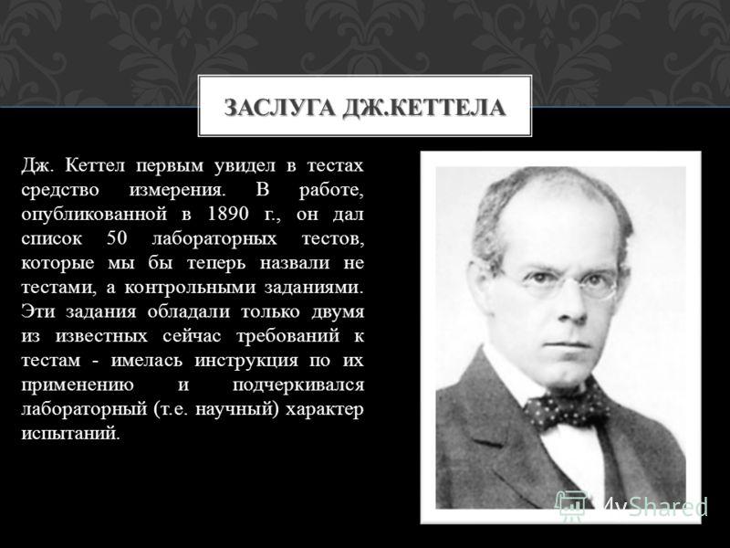 Дж. Кеттел первым увидел в тестах средство измерения. В работе, опубликованной в 1890 г., он дал список 50 лабораторных тестов, которые мы бы теперь назвали не тестами, а контрольными заданиями. Эти задания обладали только двумя из известных сейчас т