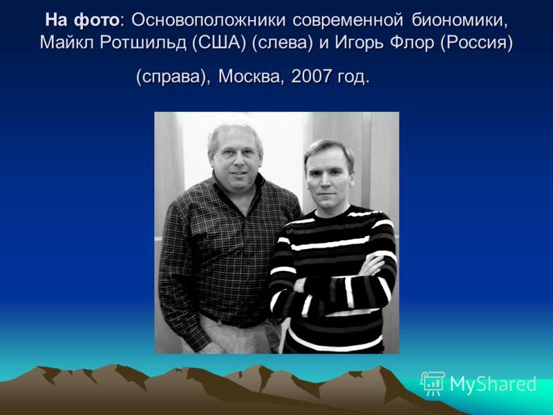 На фото: Основоположники современной биономики, Майкл Ротшильд (США) (слева) и Игорь Флор (Россия) (справа), Москва, 2007 год. На фото: Основоположники современной биономики, Майкл Ротшильд (США) (слева) и Игорь Флор (Россия) (справа), Москва, 2007 г