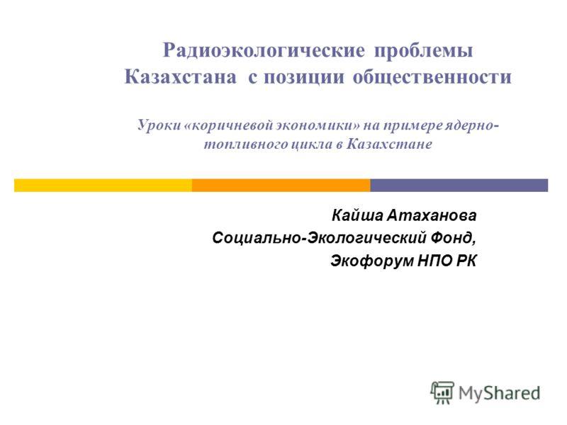 Радиоэкологические проблемы Казахстана с позиции общественности Уроки «коричневой экономики» на примере ядерно- топливного цикла в Казахстане Кайша Атаханова Социально-Экологический Фонд, Экофорум НПО РК
