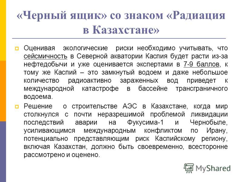 «Черный ящик» со знаком «Радиация в Казахстане» Оценивая экологические риски необходимо учитывать, что сейсмичность в Северной акватории Каспия будет расти из-за нефтедобычи и уже оценивается экспертами в 7-9 баллов, к тому же Каспий – это замкнутый