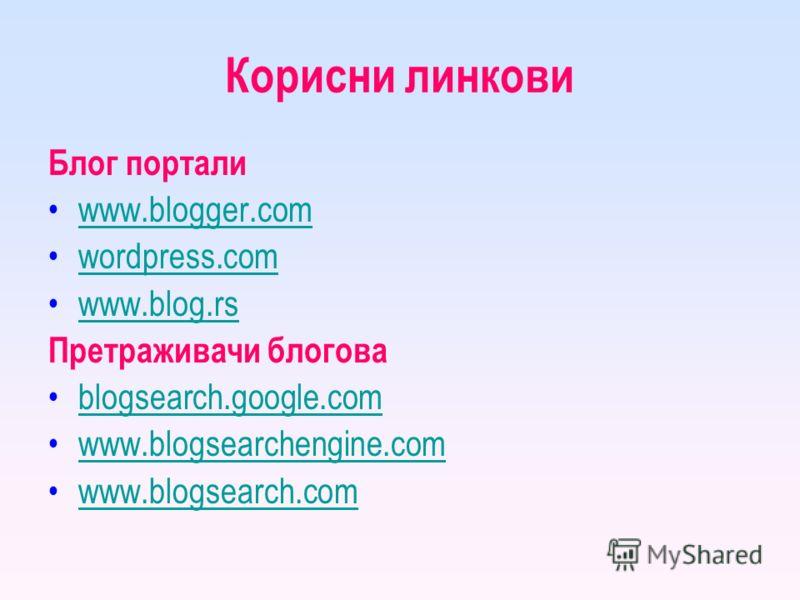 Корисни линкови Блог портали www.blogger.com wordpress.com www.blog.rs Претраживачи блогова blogsearch.google.com www.blogsearchengine.com www.blogsearch.com