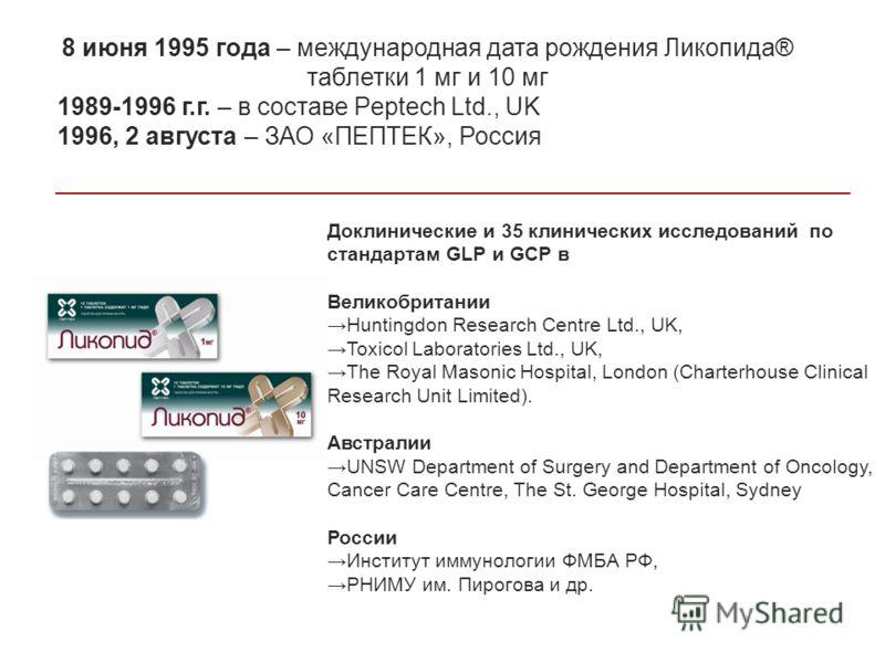 8 июня 1995 года – международная дата рождения Ликопида® таблетки 1 мг и 10 мг 1989-1996 г.г. – в составе Peptech Ltd., UK 1996, 2 августа – ЗАО «ПЕПТЕК», Россия Доклинические и 35 клинических исследований по стандартам GLP и GCP в Великобритании Hun