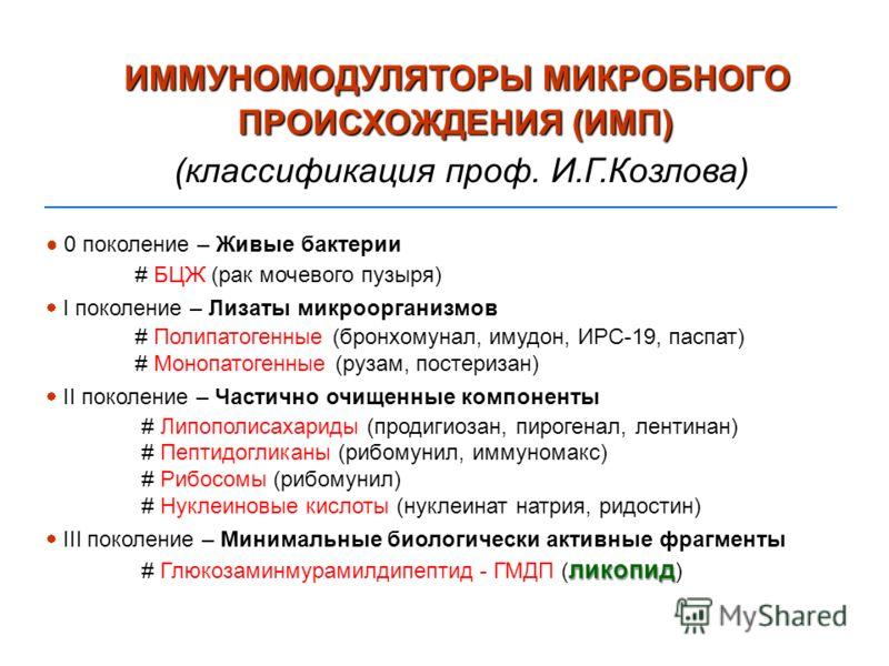 ИММУНОМОДУЛЯТОРЫ МИКРОБНОГО ПРОИСХОЖДЕНИЯ (ИМП) (классификация проф. И.Г.Козлова) 0 поколение – Живые бактерии # БЦЖ (рак мочевого пузыря) I поколение – Лизаты микроорганизмов # Полипатогенные (бронхомунал, имудон, ИРС-19, паспат) # Монопатогенные (р