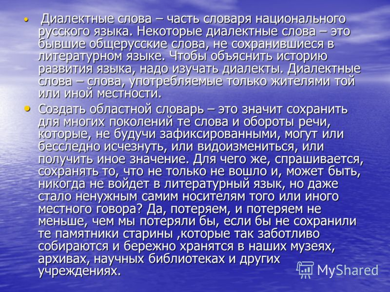 Диалектные слова – часть словаря национального русского языка. Некоторые диалектные слова – это бывшие общерусские слова, не сохранившиеся в литературном языке. Чтобы объяснить историю развития языка, надо изучать диалекты. Диалектные слова – слова,