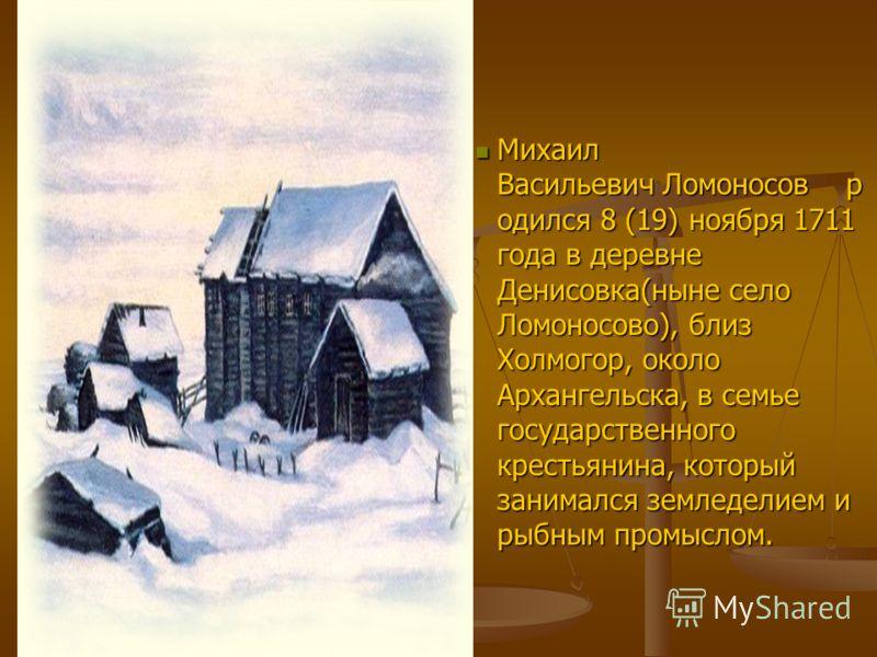 Михаил Васильевич Ломоносов р одился 8 (19) ноября 1711 года в деревне Денисовка(ныне село Ломоносово), близ Холмогор, около Архангельска, в семье государственного крестьянина, который занимался земледелием и рыбным промыслом.