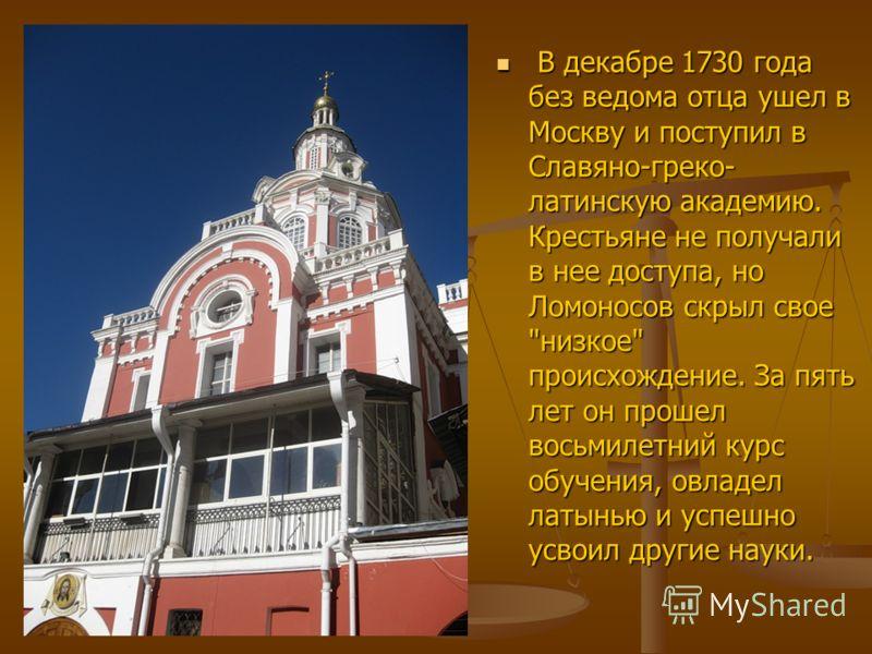 В декабре 1730 года без ведома отца ушел в Москву и поступил в Славяно-греко- латинскую академию. Крестьяне не получали в нее доступа, но Ломоносов скрыл свое